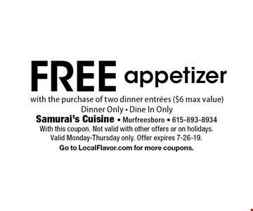 Free appetizer with the purchase of two dinner entrees ($6 max value). Dinner only. Dine in only. With this coupon. Not valid with other offers or on holidays. Valid Monday-Thursday only. Offer expires 7-26-19. Go to LocalFlavor.com for more coupons.