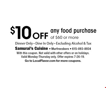 $10 off any food purchase of $60 or more. Dinner only. Dine in only. Excluding alcohol & tax. With this coupon. Not valid with other offers or on holidays. Valid Monday-Thursday only. Offer expires 7-26-19. Go to LocalFlavor.com for more coupons.
