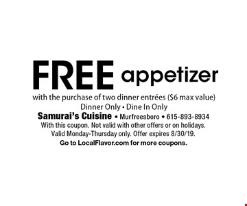 Free appetizer with the purchase of two dinner entrees ($6 max value). Dinner only. Dine in only. With this coupon. Not valid with other offers or on holidays. Valid Monday-Thursday only. Offer expires 8/30/19. Go to LocalFlavor.com for more coupons.
