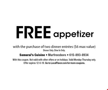 free appetizer with the purchase of two dinner entrees ($6 max value)Dinner Only. Dine In Only.. With this coupon. Not valid with other offers or on holidays. Valid Monday-Thursday only. Offer expires 12-6-19. Go to LocalFlavor.com for more coupons.