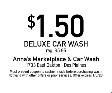 $1.50 deluxe car wash reg. $5.95. Must present coupon to cashier inside before purchasing wash. Not valid with other offers or prior services. Offer expires 1/3/20.