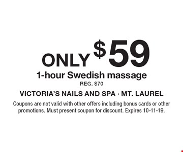 Only $59 1-hour Swedish massage, reg. $70. Coupons are not valid with other offers including bonus cards or other promotions. Must present coupon for discount. Expires 10-11-19.