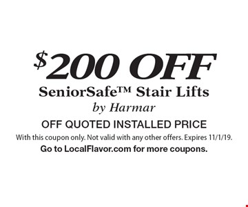 $200 OFF SeniorSafe Stair Lifts by Harmar. OFF QUOTED INSTALLED PRICE. With this coupon only. Not valid with any other offers. Expires 8/2/19. Go to LocalFlavor.com for more coupons.