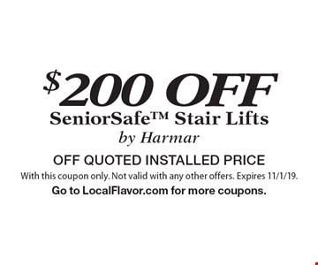 $200 OFF SeniorSafe Stair Liftsby Harmar. OFF QUOTED INSTALLED PRICE. With this coupon only. Not valid with any other offers. Expires 11/1/19. Go to LocalFlavor.com for more coupons.