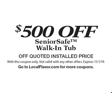 $500 OFF SeniorSafe Walk-In Tub. OFF QUOTED INSTALLED PRICE. With this coupon only. Not valid with any other offers. Expires 11/1/19. Go to LocalFlavor.com for more coupons.