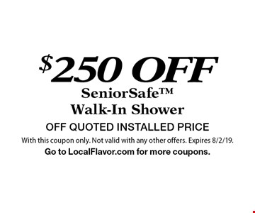 $250 off SeniorSafe Walk-In Shower. OFF QUOTED INSTALLED PRICE. With this coupon only. Not valid with any other offers. Expires 8/2/19. Go to LocalFlavor.com for more coupons.