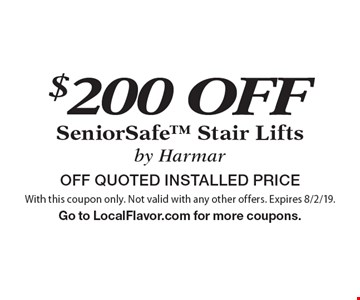 $200 OFF SeniorSafe Stair Lifts by Harmar OFF QUOTED INSTALLED PRICE. With this coupon only. Not valid with any other offers. Expires 8/2/19.Go to LocalFlavor.com for more coupons.