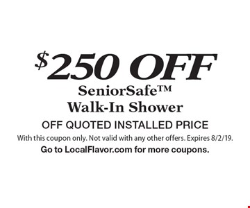 $250 OFF SeniorSafe Walk-In Shower OFF QUOTED INSTALLED PRICE. With this coupon only. Not valid with any other offers. Expires 8/2/19.Go to LocalFlavor.com for more coupons.