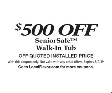 $500 OFF SeniorSafe Walk-In Tub OFF QUOTED INSTALLED PRICE. With this coupon only. Not valid with any other offers. Expires 8/2/19.Go to LocalFlavor.com for more coupons.