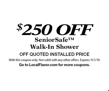 $250 OFF SeniorSafeWalk-In Shower OFF QUOTED INSTALLED PRICE. With this coupon only. Not valid with any other offers. Expires 11/1/19.Go to LocalFlavor.com for more coupons.