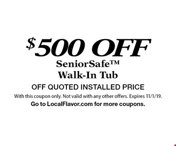 $500 OFF SeniorSafeWalk-In Tub OFF QUOTED INSTALLED PRICE. With this coupon only. Not valid with any other offers. Expires 11/1/19.Go to LocalFlavor.com for more coupons.