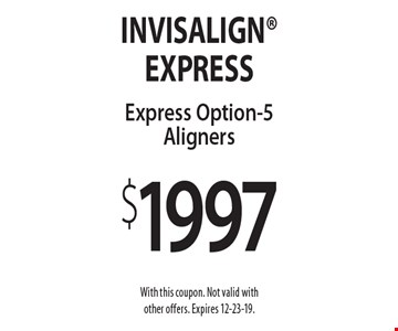 Invisalign Express Option-5 Aligners $1997. With this coupon. Not valid with other offers. Expires 12-23-19.