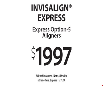 $1997 Invisalign Express Option-5 Aligners. With this coupon. Not valid with other offers. Expires 1-27-20.