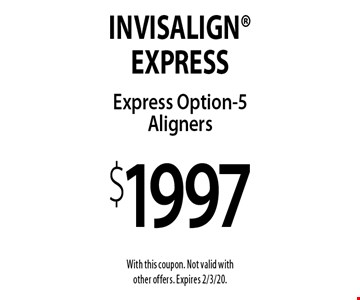 $1997 Invisalign Express Option-5 Aligners. With this coupon. Not valid with other offers. Expires 2/3/20.