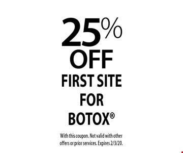 25% off first site for Botox. With this coupon. Not valid with other offers or prior services. Expires 2/3/20.