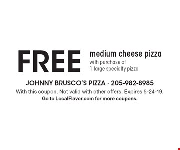 FREE medium cheese pizza with purchase of 1 large specialty pizza. With this coupon. Not valid with other offers. Expires 5-24-19. Go to LocalFlavor.com for more coupons.