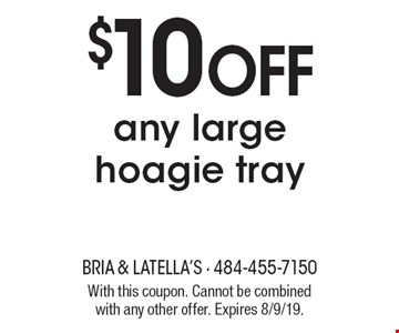 $10 Off any large hoagie tray. With this coupon. Cannot be combined with any other offer. Expires 8/9/19.