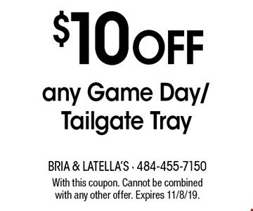 $10 off any Game Day/Tailgate Tray. With this coupon. Cannot be combined with any other offer. Expires 11/8/19.