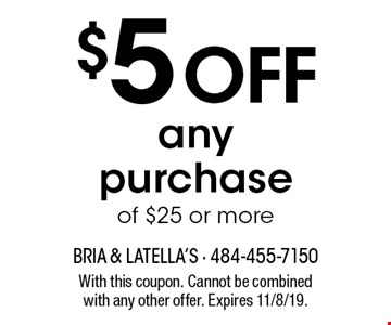$5 off any purchase of $25 or more. With this coupon. Cannot be combined with any other offer. Expires 11/8/19.