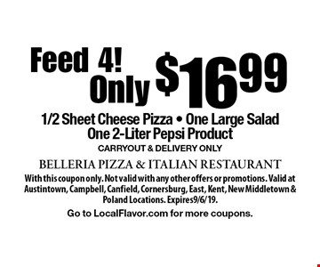 Feed 4! $16.99 1/2 Sheet Cheese Pizza - One Large Salad One 2-Liter Pepsi Product Carryout & Delivery Only. With this coupon only. Not valid with any other offers or promotions. Valid at Austintown, Campbell, Canfield, Cornersburg, East, Kent, New Middletown & Poland Locations. Expires9/6/19.Go to LocalFlavor.com for more coupons.