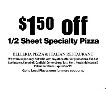 $150 off 1/2 Sheet Specialty Pizza. With this coupon only. Not valid with any other offers or promotions. Valid at Austintown, Campbell, Canfield, Cornersburg, East, Kent, New Middletown & Poland Locations. Expires9/6/19.Go to LocalFlavor.com for more coupons.