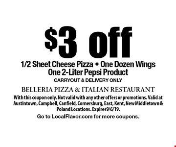 $3 off 1/2 Sheet Cheese Pizza - One Dozen Wings One 2-Liter Pepsi Product Carryout & Delivery Only. With this coupon only. Not valid with any other offers or promotions. Valid at Austintown, Campbell, Canfield, Cornersburg, East, Kent, New Middletown & Poland Locations. Expires9/6/19.Go to LocalFlavor.com for more coupons.