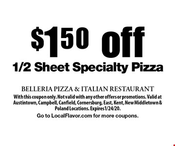 $150 off 1/2 Sheet Specialty Pizza. With this coupon only. Not valid with any other offers or promotions. Valid at Austintown, Campbell, Canfield, Cornersburg, East, Kent, New Middletown & Poland Locations. Expires1/24/20.Go to LocalFlavor.com for more coupons.