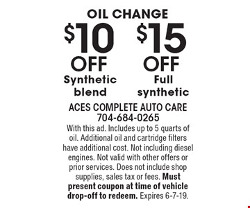 Oil change $10 Off Synthetic blend. $15 Off Full synthetic. With this ad. Includes up to 5 quarts of oil. Additional oil and cartridge filters have additional cost. Not including diesel engines. Not valid with other offers or prior services. Does not include shop supplies, sales tax or fees. Must present coupon at time of vehicle drop-off to redeem. Expires 6-7-19.