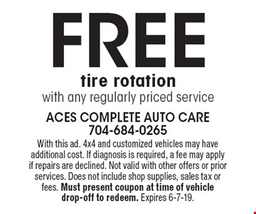 FREE tire rotation with any regularly priced service. With this ad. 4x4 and customized vehicles may have additional cost. If diagnosis is required, a fee may apply if repairs are declined. Not valid with other offers or prior services. Does not include shop supplies, sales tax or fees. Must present coupon at time of vehicle drop-off to redeem. Expires 6-7-19.