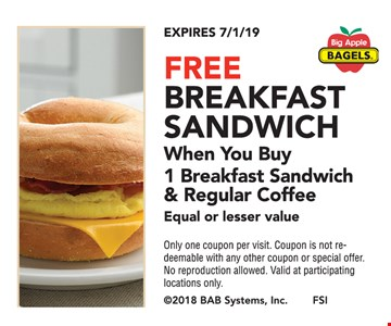 Free breakfast sandwich when you buy 1 breakfast sandwich & regular coffee equal or lesser value. Only one coupon per visit. Coupon is not redeemable with any other coupon or special offer. No reproduction allowed. Valid at participating locations only. Expires07/1/19