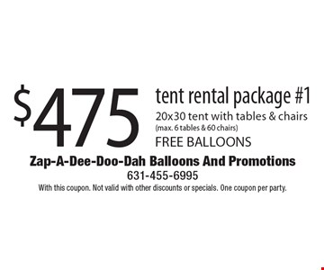 $475 tent rental package #1. 20x30 tent with tables & chairs (max. 6 tables & 60 chairs). FREE BALLOONS. With this coupon. Not valid with other discounts or specials. One coupon per party.