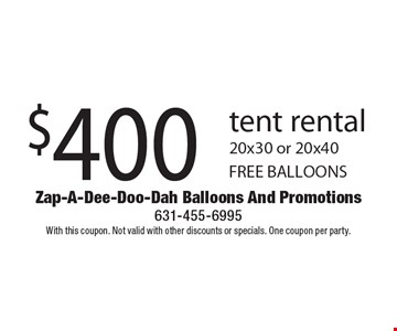 $400 tent rental. 20x30 or 20x40. FREE BALLOONS. With this coupon. Not valid with other discounts or specials. One coupon per party.