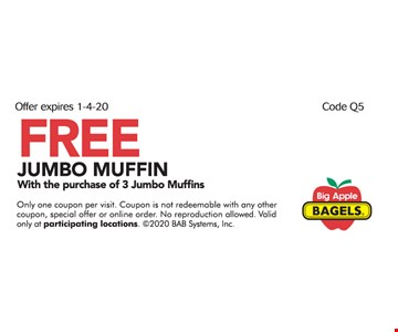 FREE JUMBO MUFFIN With the purchase a 3 Jumbo Muffins Only one coupon per visit. Coupon is not redeemable with any other coupon, special offer or online order. No reproduction allowed. Valid only at participating locations. 2020 BAB Systems, Inc. Expires 01/04/20 Code Q5