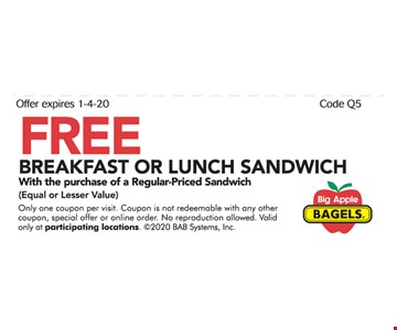FREE BREAKFAST OR LUNCH SANDWICH With the purchase of a Regular-Priced Sandwich (Equal or Lesser Value) Only one coupon per visit. Coupon is not redeemable with any other coupon, special offer or online order. No reproduction allowed. Valid only at participating locations. 2020 BAB Systems, Inc. Expires 01/04/20 Code Q5