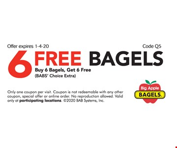 6 Free Bagels Buy 6 bagels, Get 6 Free (BABs Choice Extra) Only one coupon per visit. Coupon is not redeemable with any other coupon, special offer or online order. No reproduction allowed. Valid only at participating locations. 2020 BAB Systems, Inc. Expires 01/04/20 Code Q5