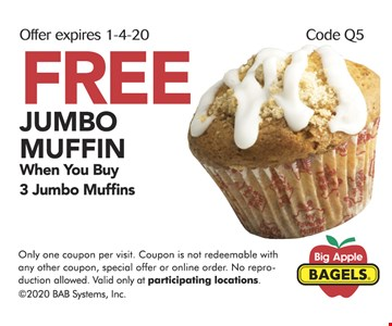 FREE JUMBO MUFFIN When You Buy 3 Jumbo Muffins. Only one coupon per visit. Coupon is not redeemable with any other coupon, special offer or online order. No reproduction allowed. Valid only at participating locations. ©2020 BAB Systems, Inc. Expires 01/04/20. Code Q5