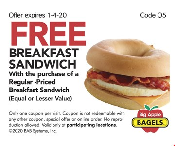 FREE BREAKFAST SANDWICH With the purchase of a Regular -Priced Breakfast Sandwich (Equal or Lesser Value). Only one coupon per visit. Coupon is not redeemable with any other coupon, special offer or online order. No reproduction allowed. Valid only at participating locations. ©2020 BAB Systems, Inc. Expires 01/04/20. Code Q5