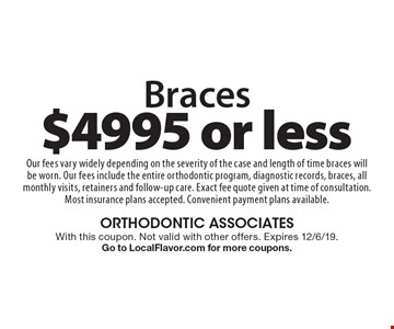Braces for $4995 or less. Our fees vary widely depending on the severity of the case and length of time braces will be worn. Our fees include the entire orthodontic program, diagnostic records, braces, all monthly visits, retainers and follow-up care. Exact fee quote given at time of consultation. Most insurance plans accepted. Convenient payment plans available.. With this coupon. Not valid with other offers. Expires 12/6/19. Go to LocalFlavor.com for more coupons.