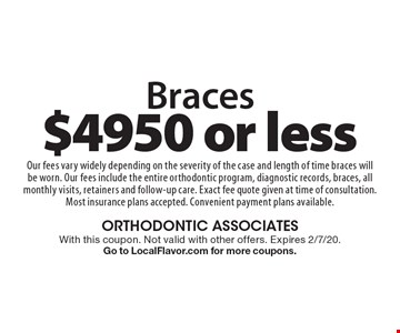 $4950 or less Braces Our fees vary widely depending on the severity of the case and length of time braces will be worn. Our fees include the entire orthodontic program, diagnostic records, braces, all monthly visits, retainers and follow-up care. Exact fee quote given at time of consultation. Most insurance plans accepted. Convenient payment plans available. With this coupon. Not valid with other offers. Expires 2/7/20. Go to LocalFlavor.com for more coupons.