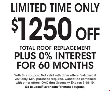 Limited Time Only $1250 Off total roof replacement PLUS 0% interest for 60 Months. With this coupon. Not valid with other offers. Valid initial visit only. Min. purchase required. Cannot be combined with other offers. OAC thru Greensky Expires 3-15-19. Go to LocalFlavor.com for more coupons.