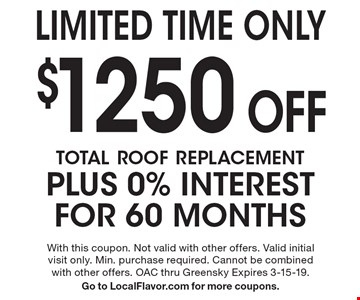 Limited Time Only: $1250 off total roof replacement, plus 0% interest for 60 months. With this coupon. Not valid with other offers. Valid initial visit only. Min. purchase required. Cannot be combined with other offers. OAC thru Greensky. Expires 3-15-19. Go to LocalFlavor.com for more coupons.