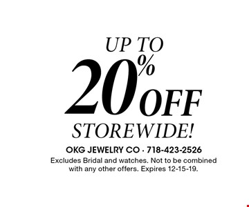 UP TO 20% Off STOREWIDE! Excludes Bridal and watches. Not to be combined with any other offers. Expires 12-15-19.