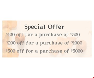 $100 OFF purchase of $500   $200 for purchase of $1000   $500 Off purchase of$5000.Excludes Bridal and Roex Expires 12/15/19. not to be combined with any other offer.