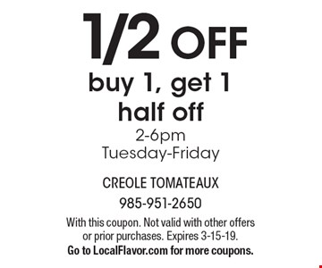 1/2 OFF buy 1, get 1 half off, 2-6pmTuesday-Friday. With this coupon. Not valid with other offers or prior purchases. Expires 3-15-19.Go to LocalFlavor.com for more coupons.