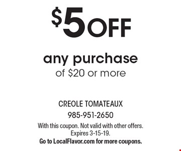 $5 OFF any purchase of $20 or more. With this coupon. Not valid with other offers. Expires 3-15-19.Go to LocalFlavor.com for more coupons.