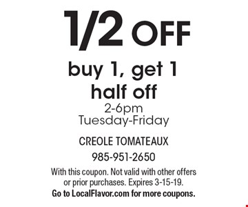 1/2 OFF buy 1, get 1 half off2-6pmTuesday-Friday. With this coupon. Not valid with other offers or prior purchases. Expires 3-15-19.Go to LocalFlavor.com for more coupons.