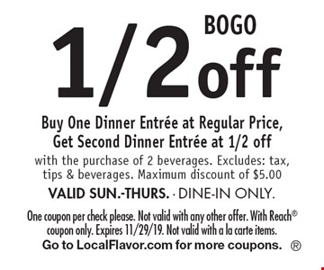 BOGO 1/2off Buy One Dinner Entree at Regular Price, Get Second Dinner Entree at 1/2 off with the purchase of 2 beverages. Excludes: tax, tips & beverages. Maximum discount of $5.00 VALID SUN.-THURS. - DINE-IN ONLY.. One coupon per check please. Not valid with any other offer. With Reach coupon only. Expires 11/29/19. Not valid with a la carte items.Go to LocalFlavor.com for more coupons.