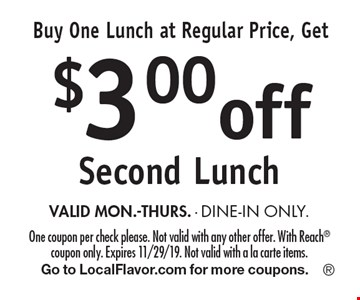Buy One Lunch at Regular Price, Get $3.00off Second Lunch VALID MON.-THURS. - DINE-IN ONLY.. One coupon per check please. Not valid with any other offer. With Reach coupon only. Expires 11/29/19. Not valid with a la carte items.Go to LocalFlavor.com for more coupons.