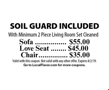SOIL GUARD INCLUDED. $55.00 for Sofa OR $45.00 for Love Seat OR $35.00 for Chair. With Minimum 2 Piece Living Room Set Cleaned. Valid with this coupon. Not valid with any other offer. Expires 8/2/19. Go to LocalFlavor.com for more coupons.