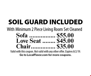 $55.00 Sofa SOIL GUARD INCLUDED. $45.00 Love Seat SOIL GUARD INCLUDED. $35.00 Chair SOIL GUARD INCLUDED. With Minimum 2 Piece Living Room Set Cleaned. Valid with this coupon. Not valid with any other offer. Expires 8/2/19.Go to LocalFlavor.com for more coupons.